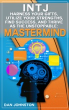"""INTJ: Harness Your Gifts, Utilize Your Strengths, Find Success and Thrive As The Unstoppable """"Mastermind"""" (The Ultimate Guide To The INTJ Personality Type)"""