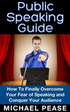 Public Speaking Guide: How To Finally Overcome Your Fear Of Speaking And Conquer Your Audience
