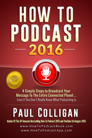 How To Podcast 2016: Four Simple Steps To Broadcast Your Message To The Entire Connected Planet ... Even If You Don't Know Where To Start book