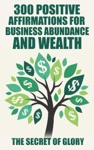 300 Positive Affirmations For Business Abundance And Wealth
