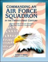 Commanding An Air Force Squadron In The Twenty-First Century A Practical Guide Of Tips And Techniques For Todays Squadron Commander - Includes Hap Arnolds Vision