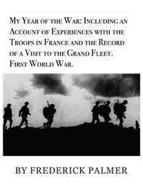 MY YEAR OF THE WAR: INCLUDING AN ACCOUNT OF EXPERIENCES WITH THE TROOPS IN FRANCE AND THE RECORD OF A VISIT TO THE GRAND FLEET.