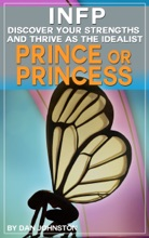 INFP: Discover Your Gifts and Thrive as The Idealist Prince or Princess Personality Type: The Ultimate Guide To The INFP Personality Type