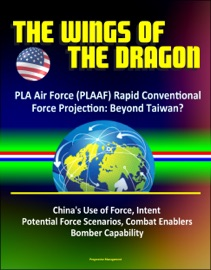 The Wings Of The Dragon Pla Air Force Plaaf Rapid Conventional Force Projection Beyond Taiwan China S Use Of Force Intent Potential Force Scenarios Combat Enablers Bomber Capability