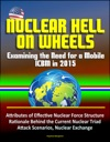 Nuclear Hell On Wheels Examining The Need For A Mobile ICBM In 2015 - Attributes Of Effective Nuclear Force Structure Rationale Behind The Current Nuclear Triad Attack Scenarios Nuclear Exchange