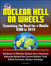 Nuclear Hell On Wheels: Examining The Need For A Mobile ICBM In 2015 - Attributes Of Effective Nuclear Force Structure, Rationale Behind The Current Nuclear Triad, Attack Scenarios, Nuclear Exchange