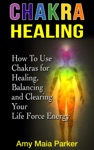 Chakra Healing How To Use Chakras For Healing Balancing And Clearing Your Life Force Energy
