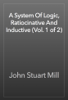 John Stuart Mill - A System Of Logic, Ratiocinative And Inductive (Vol. 1 of 2) artwork