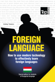 Foreign Language: How to Use Modern Technology to Effectively Learn Foreign Languages - Special Edition for Students of Hungarian