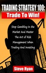 Trading Strategy 100 Trade To Win Stop Gambling In The Market And Master The Art Of Risk Management When Trading And Investing