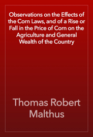 Observations on the Effects of the Corn Laws, and of a Rise or Fall in the Price of Corn on the Agriculture and General Wealth of the Country book