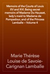 Memoirs Of The Courts Of Louis XV And XVI Being Secret Memoirs Of Madame Du Hausset Ladys Maid To Madame De Pompadour And Of The Princess Lamballe  Volume 4