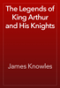 James Knowles - The Legends of King Arthur and His Knights artwork