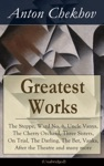 Greatest Works Of Anton Chekhov The Steppe Ward No 6 Uncle Vanya The Cherry Orchard Three Sisters On Trial The Darling The Bet Vanka After The Theatre And Many More Unabridged