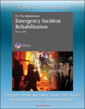 FEMA U.S. Fire Administration Emergency Incident Rehabilitation: Firefighter Health and Safety, Death Case Studies, Heat and Cold Stress, Rehab Operations