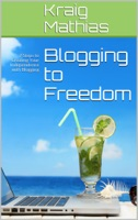 Blogging to Freedom: 7 Steps to Creating Your Independence with Blogging