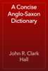 John R. Clark Hall - A Concise Anglo-Saxon Dictionary artwork
