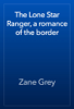 Zane Grey - The Lone Star Ranger, a romance of the border artwork