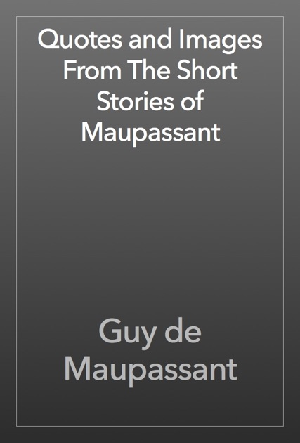 comparison of maupassants short stories Description: maupassant is one of the fathers of the modern short story maupassant's short story boule de suif was the inspiration for the classic john ford movie stage coach staring john wayne a number of his stories often denote the futility of war and the innocent civilians who get crushed in it.