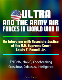 ULTRA and the Army Air Forces in World War II: An Interview with Associate Justice of the U.S. Supreme Court Lewis F. Powell, Jr. - ENIGMA, MAGIC, Codebreaking, Crossbow, Colossus, Intelligence book