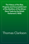 The History Of The Rise Progress And Accomplishment Of The Abolition Of The African Slave Trade By The British Parliament 1808