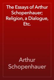 The Essays of Arthur Schopenhauer; Religion, a Dialogue, Etc. book