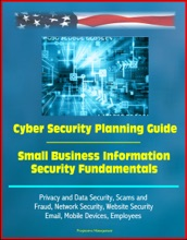 Cyber Security Planning Guide, Small Business Information Security Fundamentals: Privacy And Data Security, Scams And Fraud, Network Security, Website Security, Email, Mobile Devices, Employees