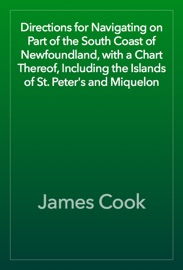 DIRECTIONS FOR NAVIGATING ON PART OF THE SOUTH COAST OF NEWFOUNDLAND, WITH A CHART THEREOF, INCLUDING THE ISLANDS OF ST. PETERS AND MIQUELON