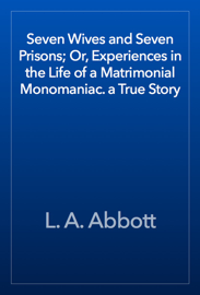 Seven Wives and Seven Prisons; Or, Experiences in the Life of a Matrimonial Monomaniac. a True Story book