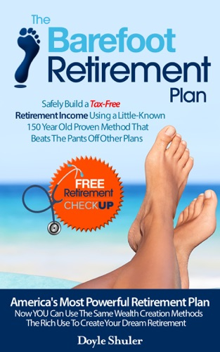 The Barefoot Retirement Plan: Safely Build a Tax-Free Retirement Income Using a Little-Known 150 Year Old Proven Retirement Planning Method That Beats The Pants Off Other Plans - Doyle Shuler - Doyle Shuler