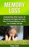 Memory Loss Understanding What Causes Its Symptoms And Signs And Learn How To Prevent Memory Loss To Live A Healthy Old Age