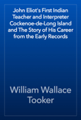 John Eliot's First Indian Teacher and Interpreter Cockenoe-de-Long Island and The Story of His Career from the Early Records