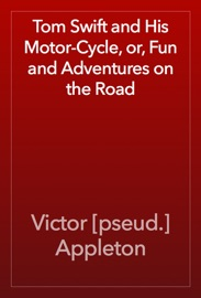 Tom Swift and His Motor-Cycle, or, Fun and Adventures on the Road - Victor [pseud.] Appleton