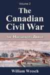 The Canadian Civil War Volume 2- The Huguenots Arrive