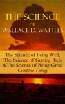 The Science Of Wallace D Wattles The Science Of Being Well The Science Of Getting Rich  The Science Of Being Great - Complete Trilogy