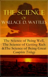 Download The Science of Wallace D. Wattles: The Science of Being Well, The Science of Getting Rich & The Science of Being Great - Complete Trilogy