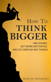 How to Think Bigger: Aim Higher, Get More Motivated, and Accomplish Big Things book