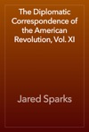 The Diplomatic Correspondence Of The American Revolution Vol XI