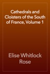 Cathedrals And Cloisters Of The South Of France Volume 1