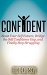 Confident Boost Your Self Esteem Bridge The Self Confidence Gap And Finally Stop Struggling