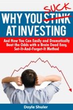 Why You Suck At Investing And How You Can Easily and Dramatically Beat the Odds With a Brain Dead Easy, Set-It-And-Forget-It Method