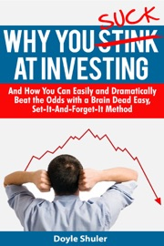 Why You Suck At Investing And How You Can Easily and Dramatically Beat the Odds With a Brain Dead Easy, Set-It-And-Forget-It Method read online