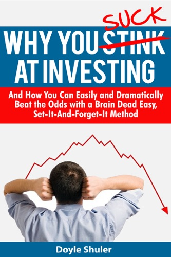 Why You Suck At Investing And How You Can Easily and Dramatically Beat the Odds With a Brain Dead Easy, Set-It-And-Forget-It Method - Doyle Shuler - Doyle Shuler