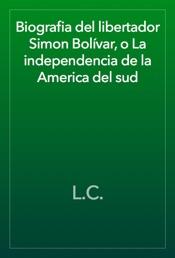 Biografia del libertador Simon Bolívar, o La independencia de la America del sud