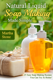 Natural Liquid Soap Making... Made Simple: 25 Easy Soap Making Recipes You Can Try At Home! book