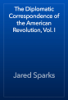 Jared Sparks - The Diplomatic Correspondence of the American Revolution, Vol. I artwork