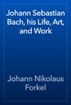 Johann Sebastian Bach His Life Art And Work