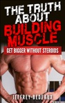 The Truth About Building Muscle Get Bigger Without Steroids
