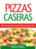 Pizzas Caseras: Más de 50 recetas para hacer pizzas deliciosas en muy poco tiempo Book Cover