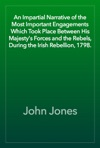 An Impartial Narrative Of The Most Important Engagements Which Took Place Between His Majestys Forces And The Rebels During The Irish Rebellion 1798